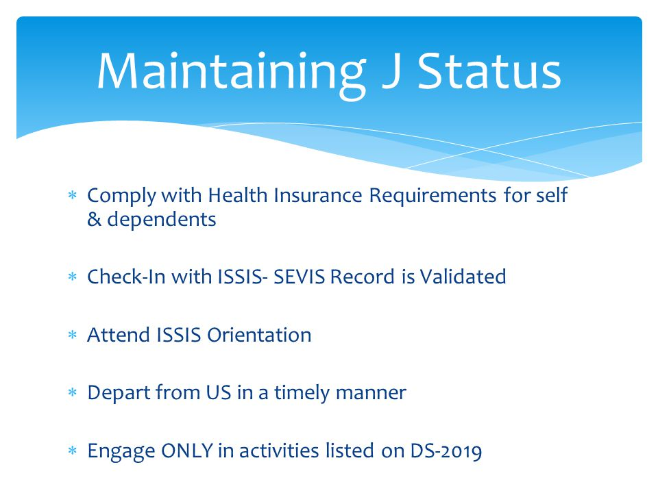 Maintaining J Status Comply with Health Insurance Requirements for self & dependents. Check-In with ISSIS- SEVIS Record is Validated.