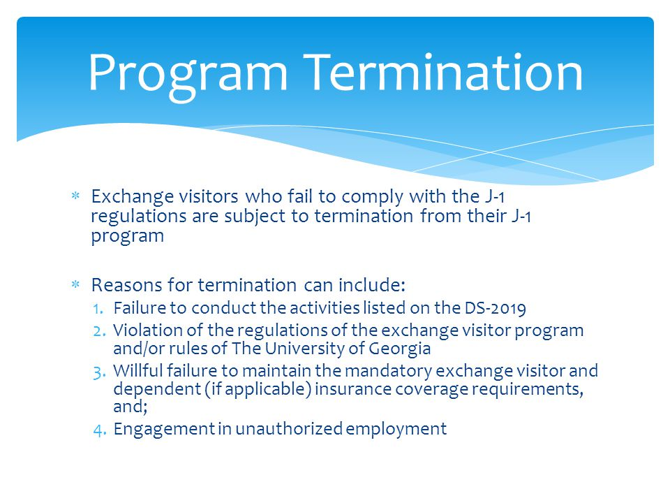 Program Termination Exchange visitors who fail to comply with the J-1 regulations are subject to termination from their J-1 program.