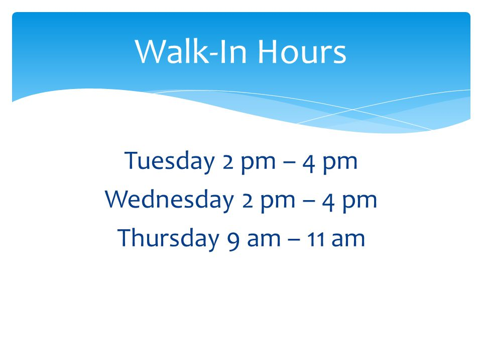 Walk-In Hours Tuesday 2 pm – 4 pm Wednesday 2 pm – 4 pm