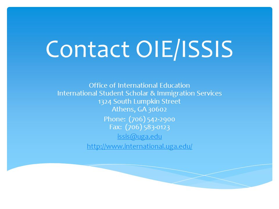 Contact OIE/ISSIS Office of International Education International Student Scholar & Immigration Services 1324 South Lumpkin Street Athens, GA 30602.
