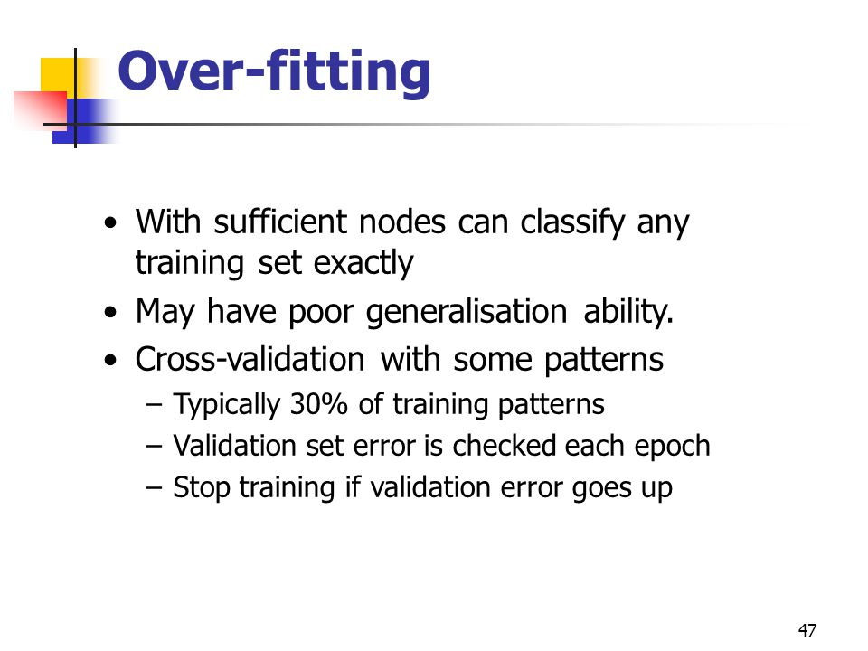 Over-fitting With sufficient nodes can classify any training set exactly. May have poor generalisation ability.