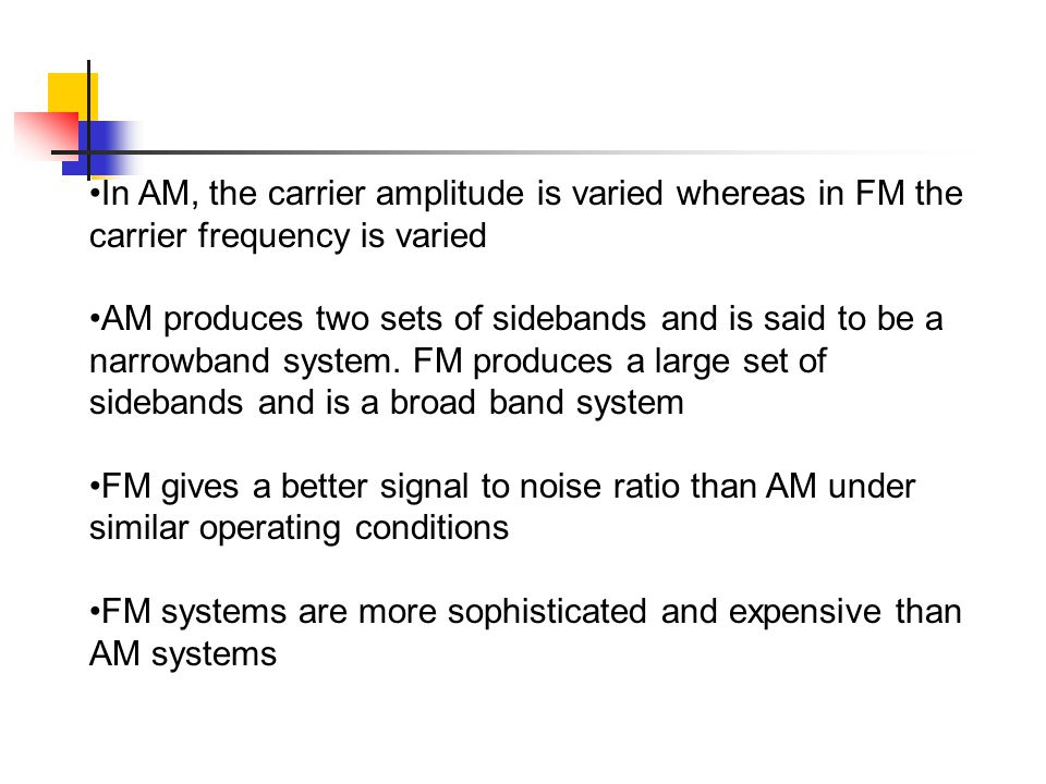 In AM, the carrier amplitude is varied whereas in FM the carrier frequency is varied