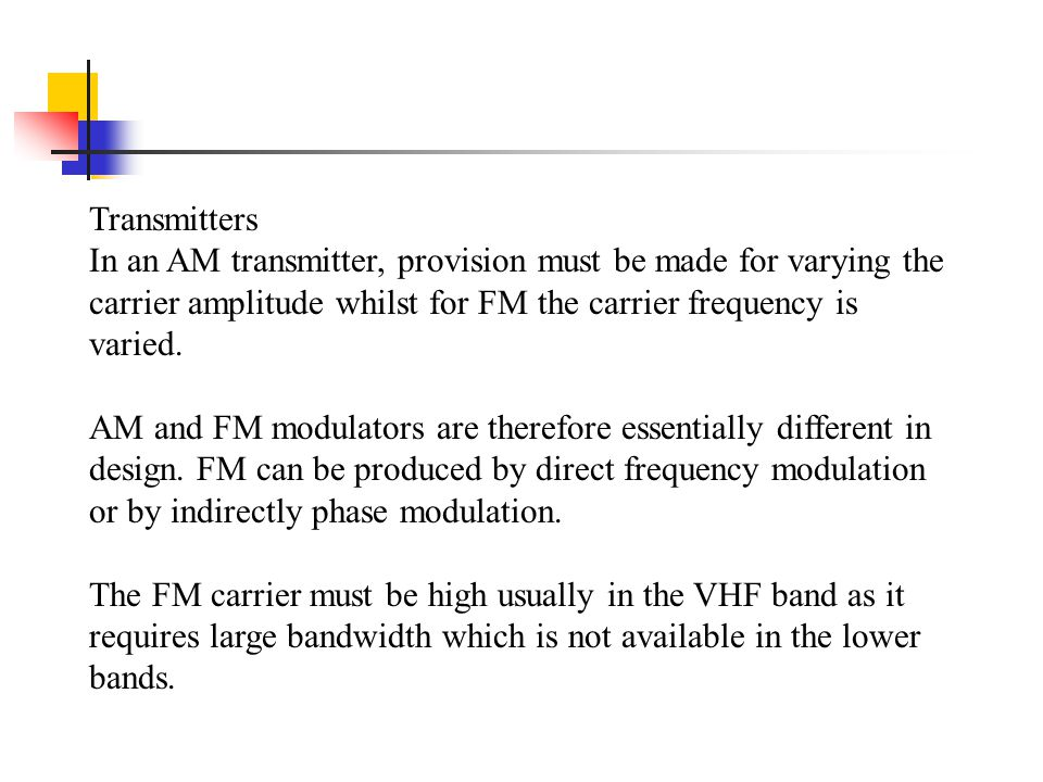 Transmitters In an AM transmitter, provision must be made for varying the carrier amplitude whilst for FM the carrier frequency is varied.