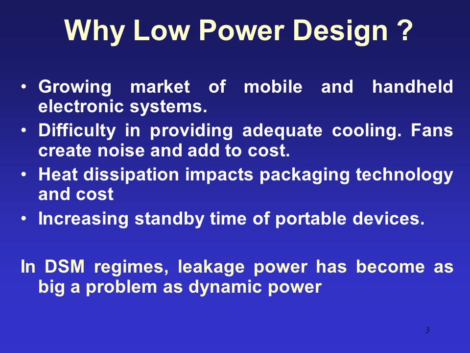 Why Low Power Design Growing market of mobile and handheld electronic systems.