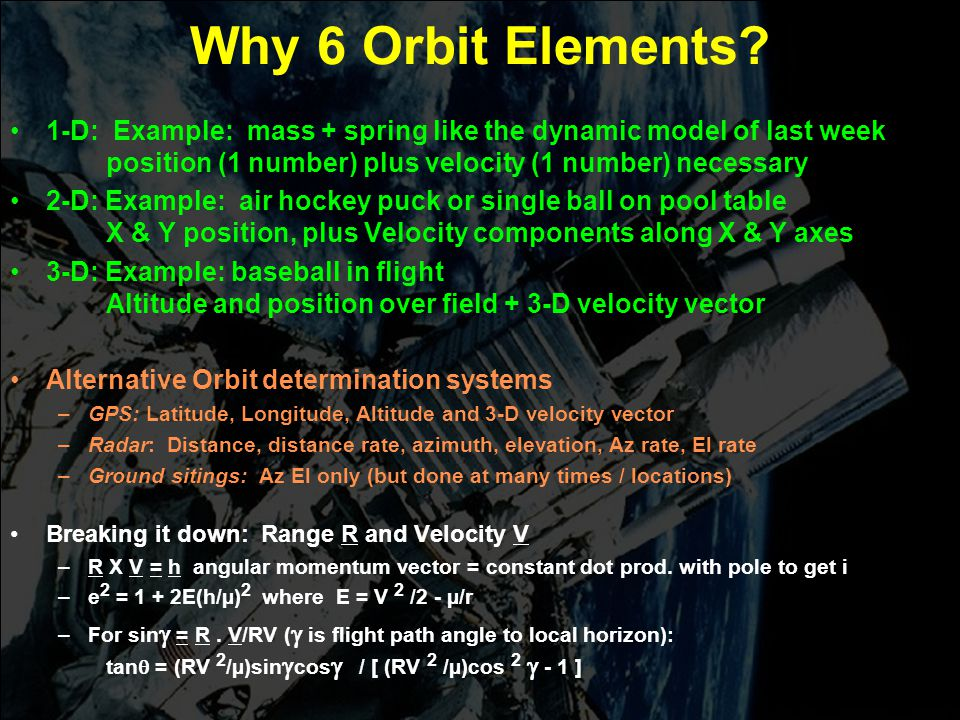 Why 6 Orbit Elements 1-D: Example: mass + spring like the dynamic model of last week position (1 number) plus velocity (1 number) necessary.