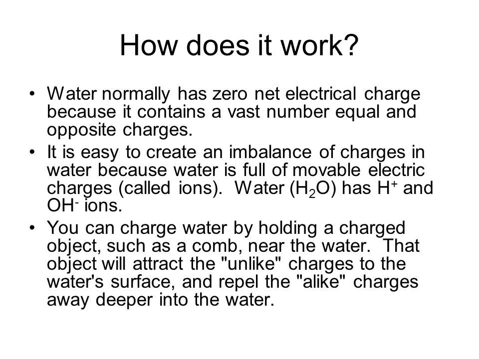 How does it work Water normally has zero net electrical charge because it contains a vast number equal and opposite charges.