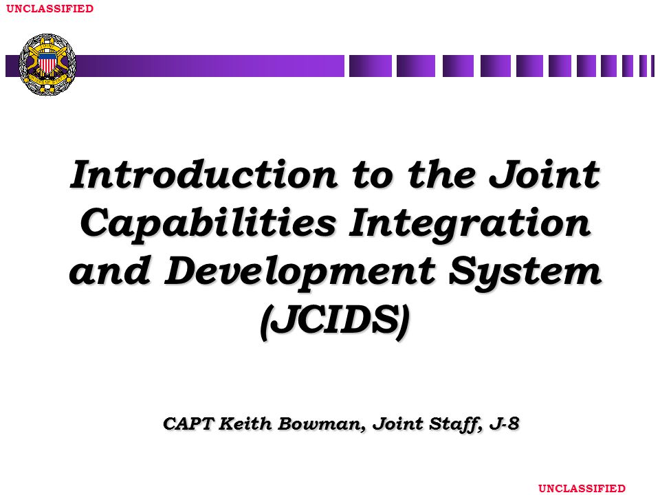 Introduction to the Joint Capabilities Integration and Development System (JCIDS) CAPT Keith Bowman, Joint Staff, J-8
