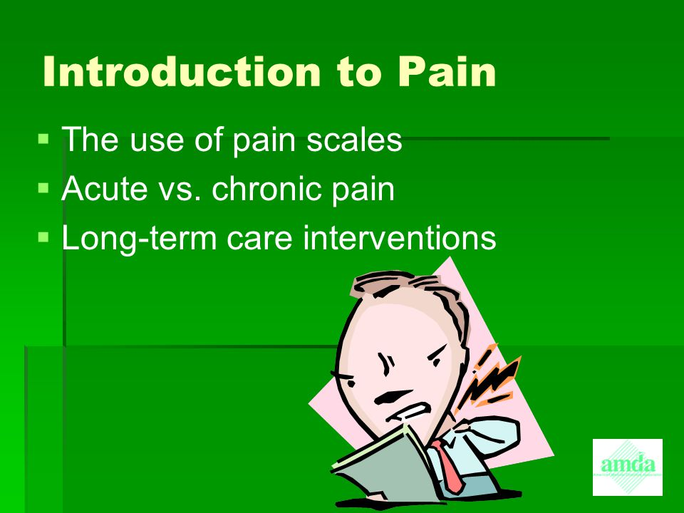 Introduction to Pain The use of pain scales Acute vs. chronic pain