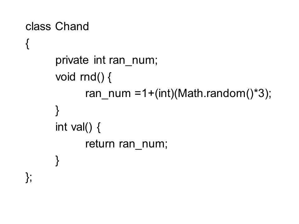 class Chand { private int ran_num; void rnd() { ran_num =1+(int)(Math.random()*3); } int val() {