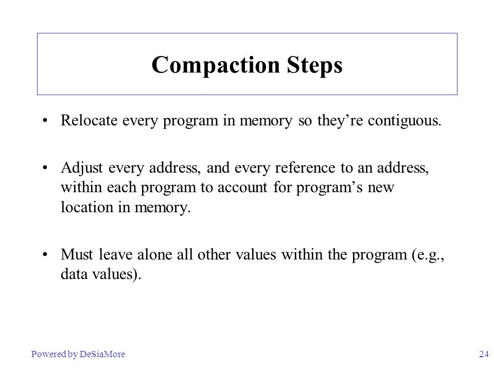 Compaction Steps Relocate every program in memory so they're contiguous.