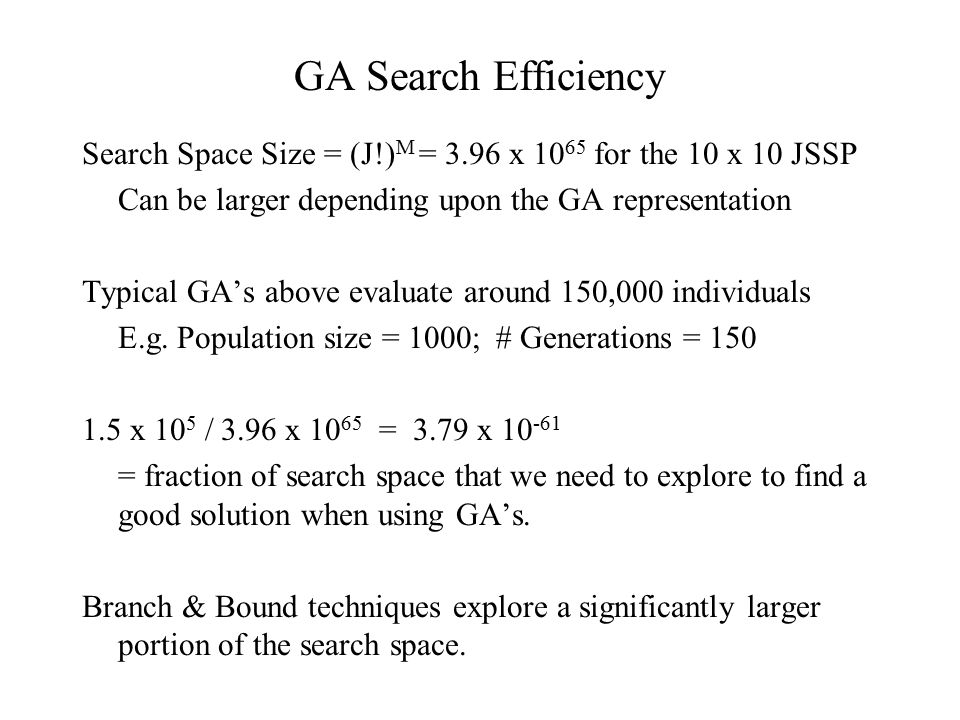 GA Search Efficiency Search Space Size = (J!)M = 3.96 x 1065 for the 10 x 10 JSSP. Can be larger depending upon the GA representation.