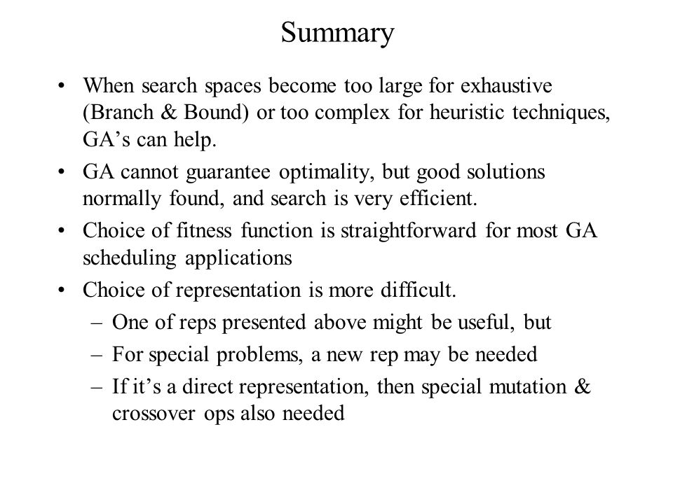 Summary When search spaces become too large for exhaustive (Branch & Bound) or too complex for heuristic techniques, GA's can help.