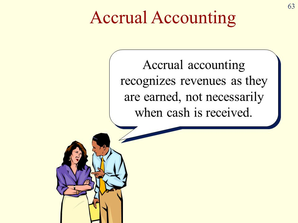 Accrual Accounting Accrual accounting recognizes revenues as they are earned, not necessarily when cash is received.
