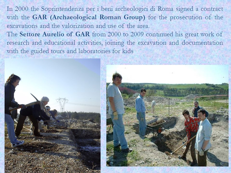 In 2000 the Soprintendenza per i beni archeologici di Roma signed a contract with the GAR (Archaeological Roman Group) for the prosecution of the excavations and the valorization and use of the area.