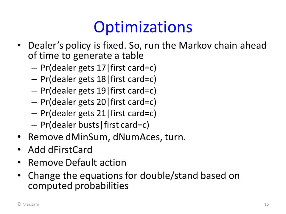 Optimizations Dealer's policy is fixed. So, run the Markov chain ahead of time to generate a table.