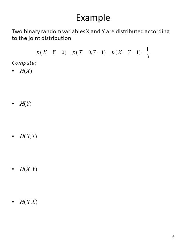 Example Two binary random variables X and Y are distributed according to the joint distribution. Compute: