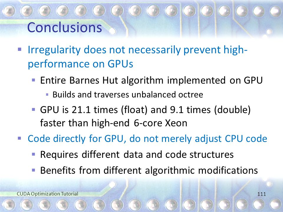 Conclusions Irregularity does not necessarily prevent high-performance on GPUs. Entire Barnes Hut algorithm implemented on GPU.