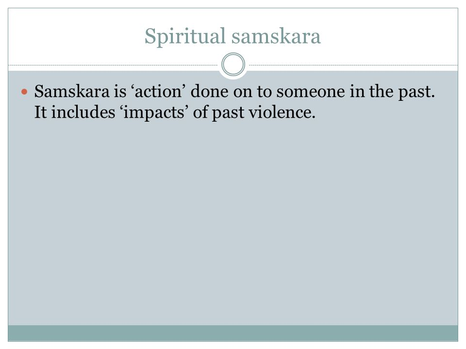 Spiritual samskara Samskara is 'action' done on to someone in the past.