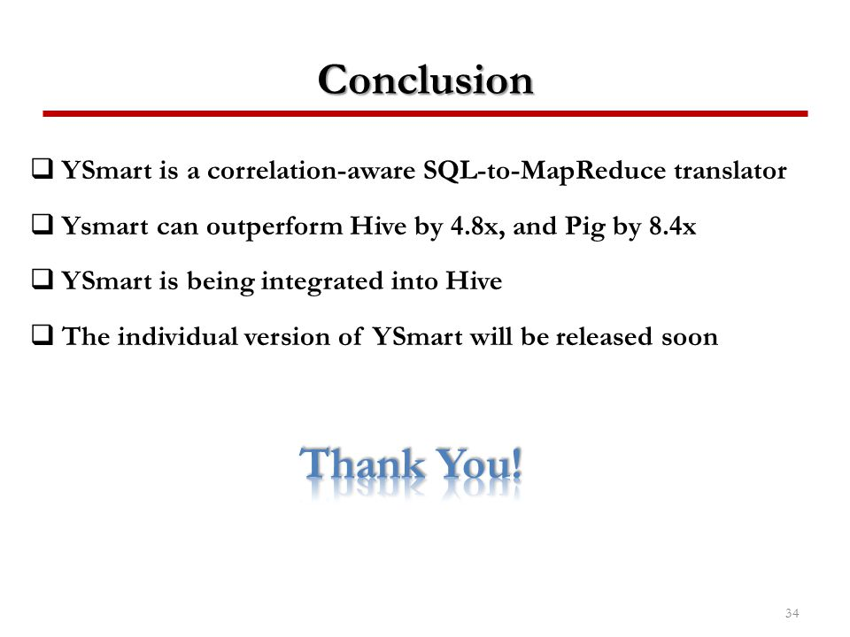 Conclusion YSmart is a correlation-aware SQL-to-MapReduce translator. Ysmart can outperform Hive by 4.8x, and Pig by 8.4x.