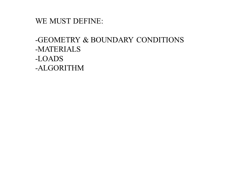 WE MUST DEFINE: -GEOMETRY & BOUNDARY CONDITIONS -MATERIALS -LOADS -ALGORITHM