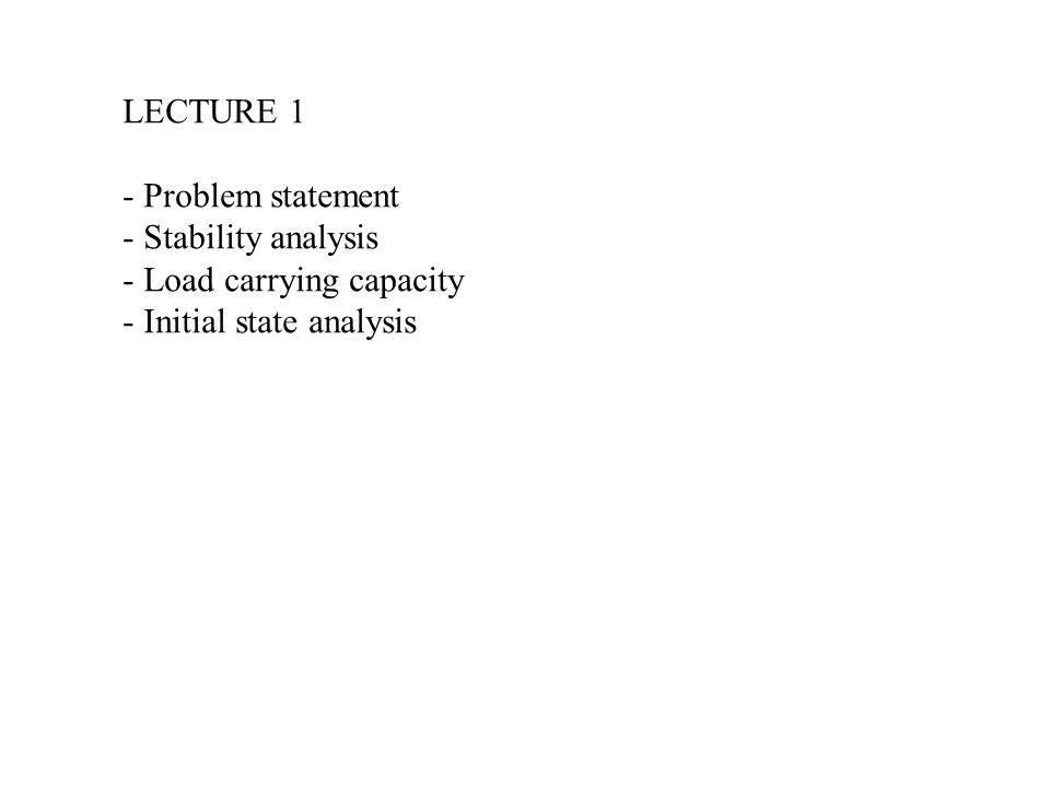 LECTURE 1 - Problem statement Stability analysis Load carrying capacity Initial state analysis