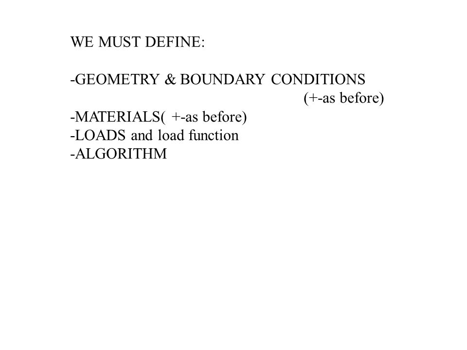 WE MUST DEFINE: -GEOMETRY & BOUNDARY CONDITIONS. (+-as before) -MATERIALS( +-as before) -LOADS and load function.