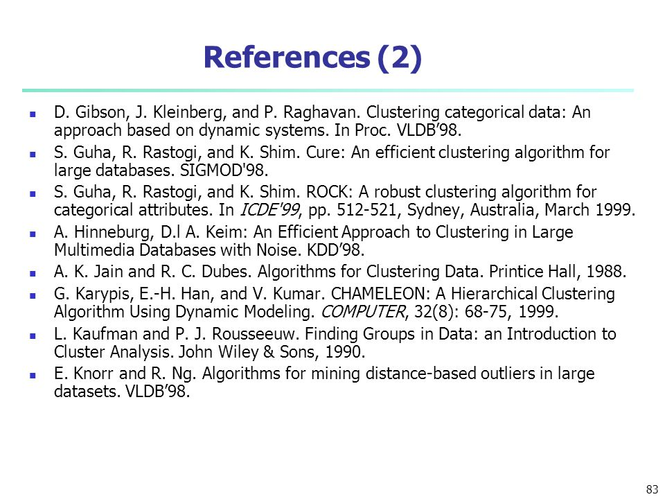 References (2) D. Gibson, J. Kleinberg, and P. Raghavan. Clustering categorical data: An approach based on dynamic systems. In Proc. VLDB'98.