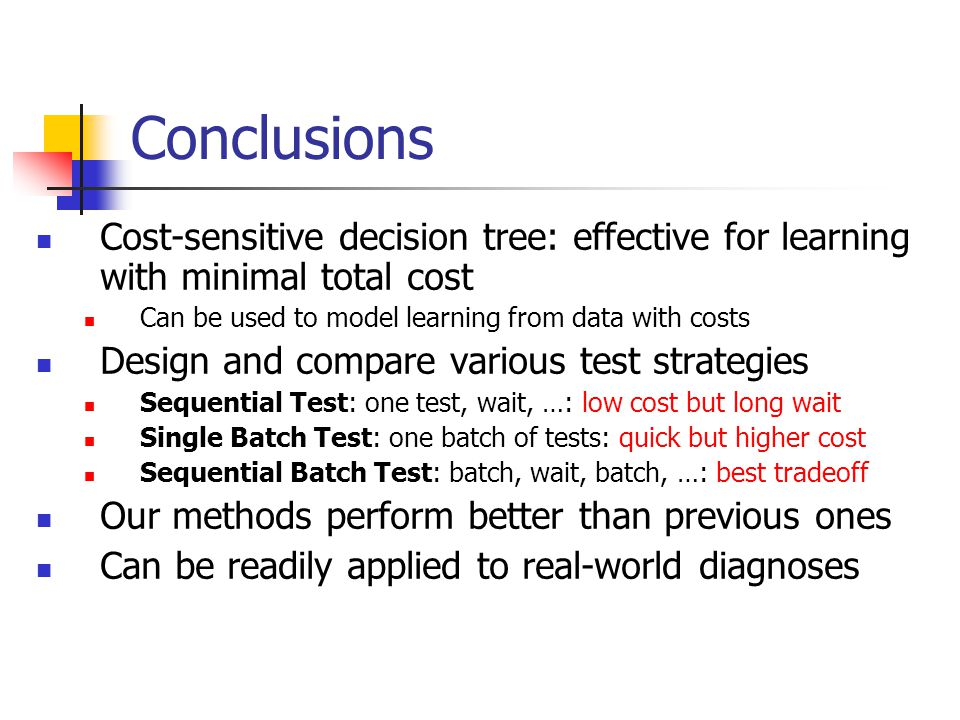 Conclusions Cost-sensitive decision tree: effective for learning with minimal total cost. Can be used to model learning from data with costs.