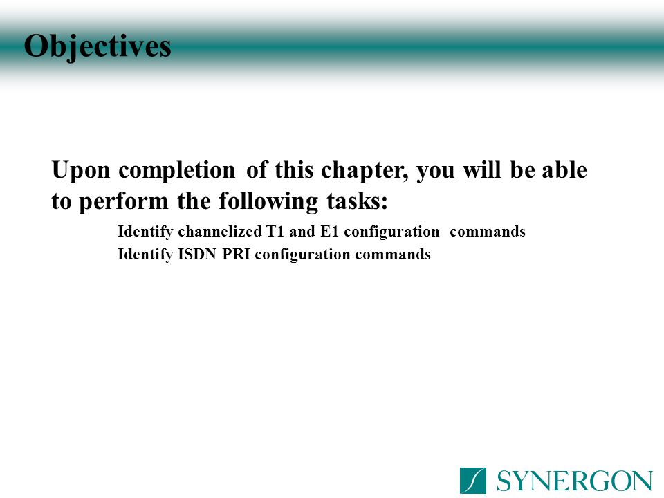 Objectives Upon completion of this chapter, you will be able to perform the following tasks: Identify channelized T1 and E1 configuration commands.