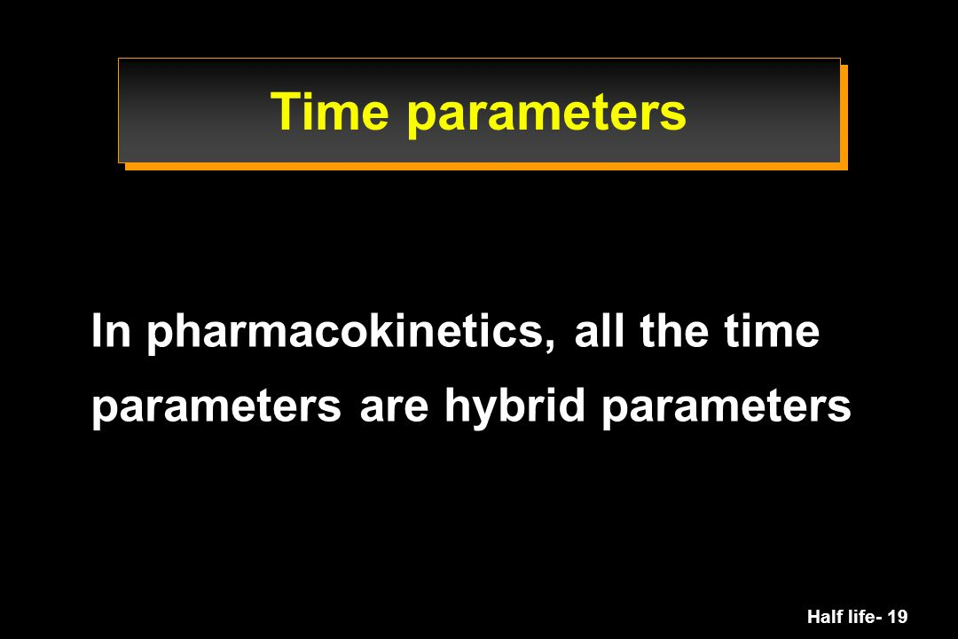 Time parameters In pharmacokinetics, all the time parameters are hybrid parameters