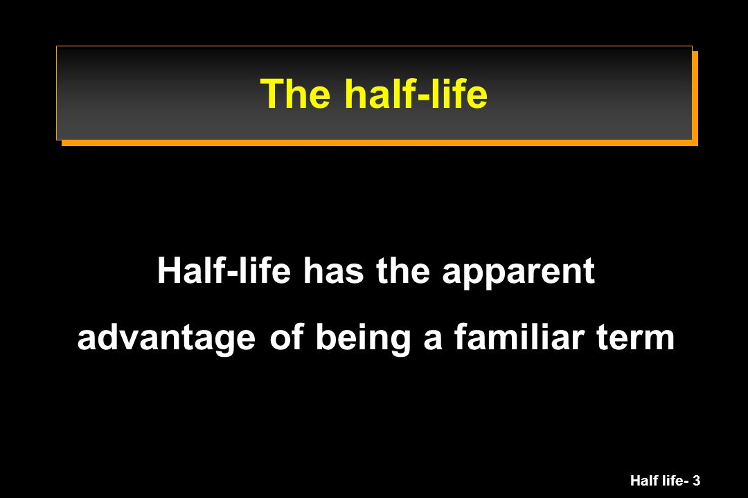 Half-life has the apparent advantage of being a familiar term