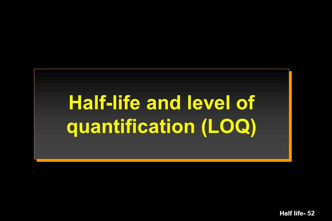 Half-life and level of quantification (LOQ)