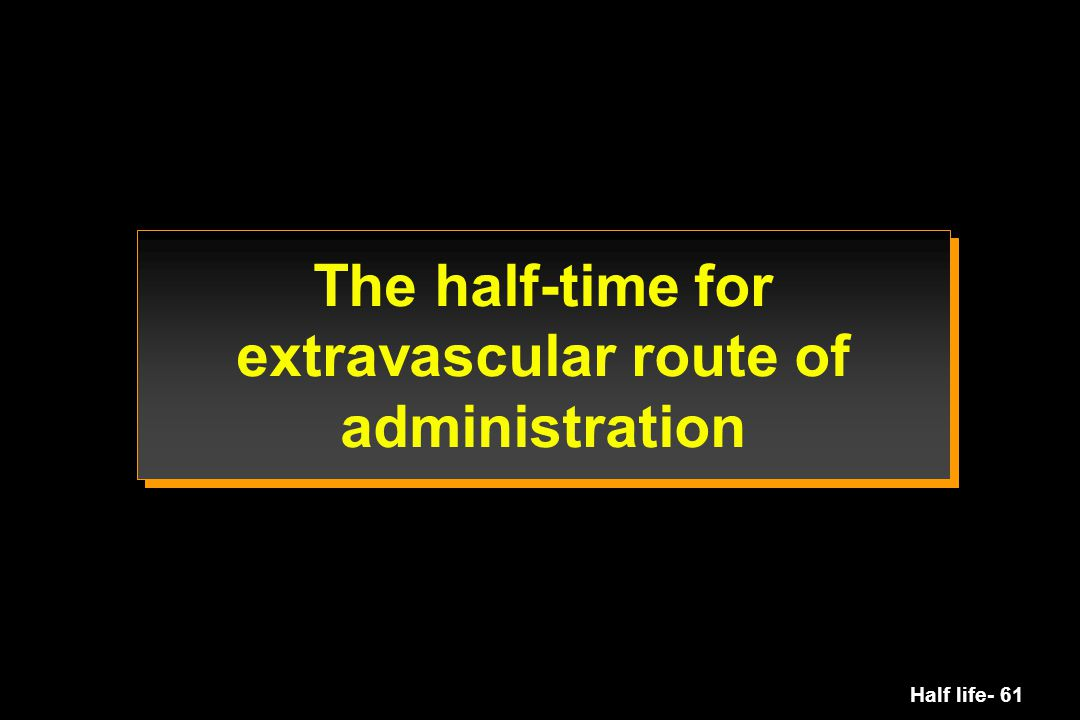 The half-time for extravascular route of administration