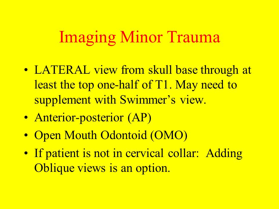 Imaging Minor Trauma LATERAL view from skull base through at least the top one-half of T1. May need to supplement with Swimmer's view.