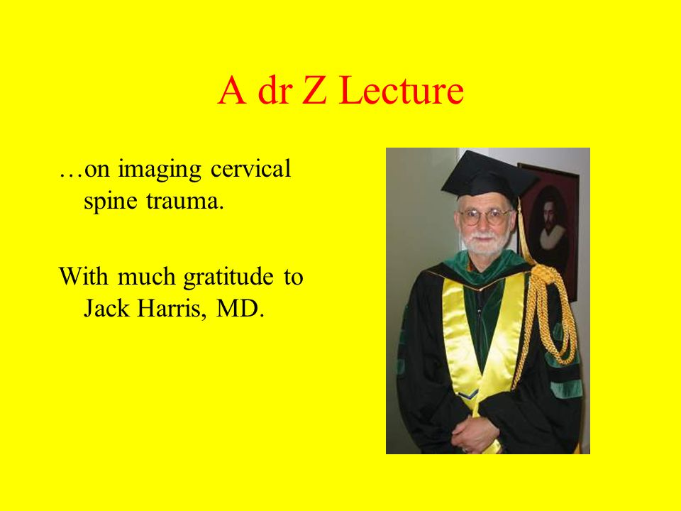 A dr Z Lecture …on imaging cervical spine trauma.