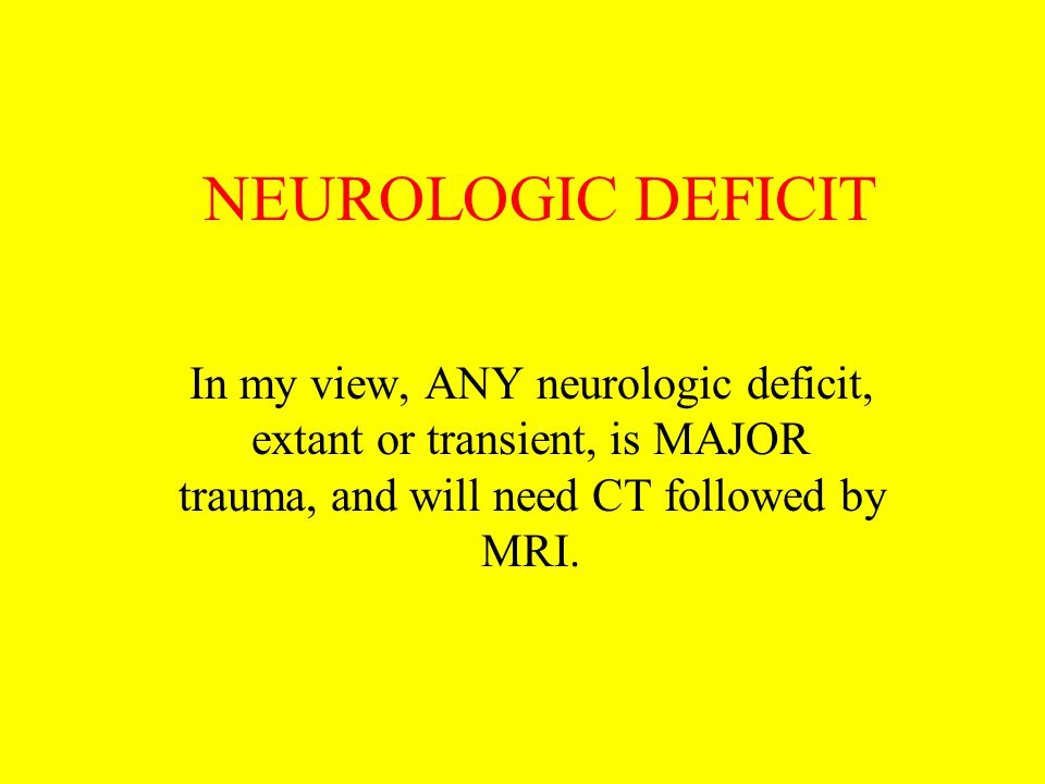 NEUROLOGIC DEFICIT In my view, ANY neurologic deficit, extant or transient, is MAJOR trauma, and will need CT followed by MRI.
