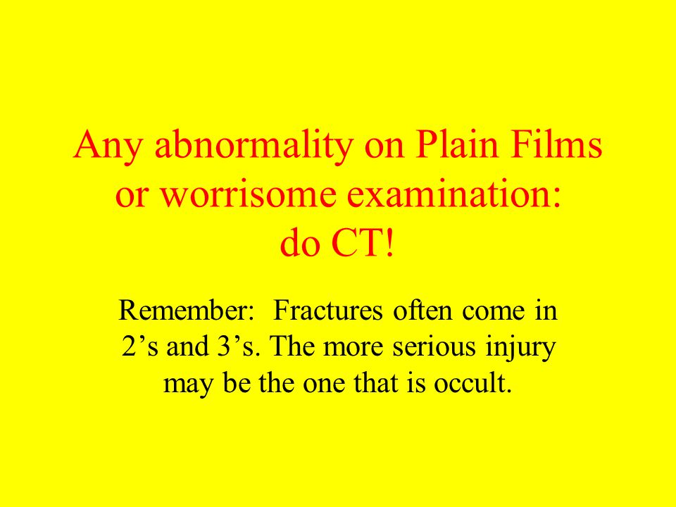 Any abnormality on Plain Films or worrisome examination: do CT!