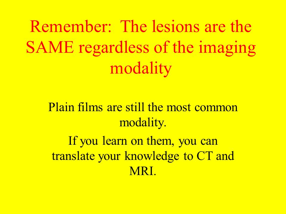 Remember: The lesions are the SAME regardless of the imaging modality