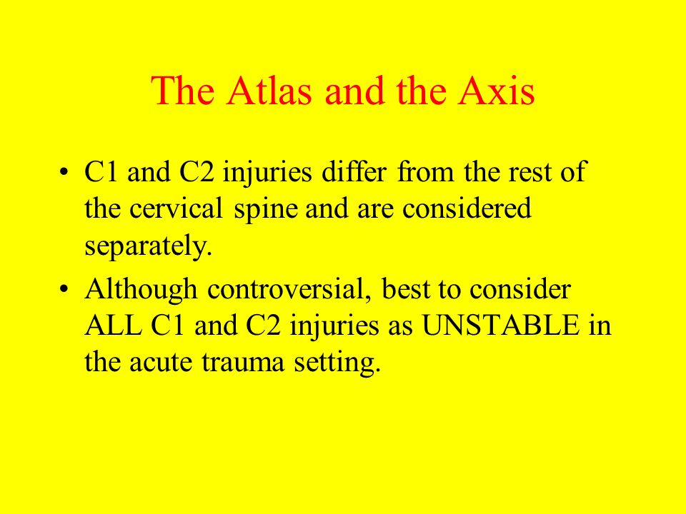 The Atlas and the Axis C1 and C2 injuries differ from the rest of the cervical spine and are considered separately.