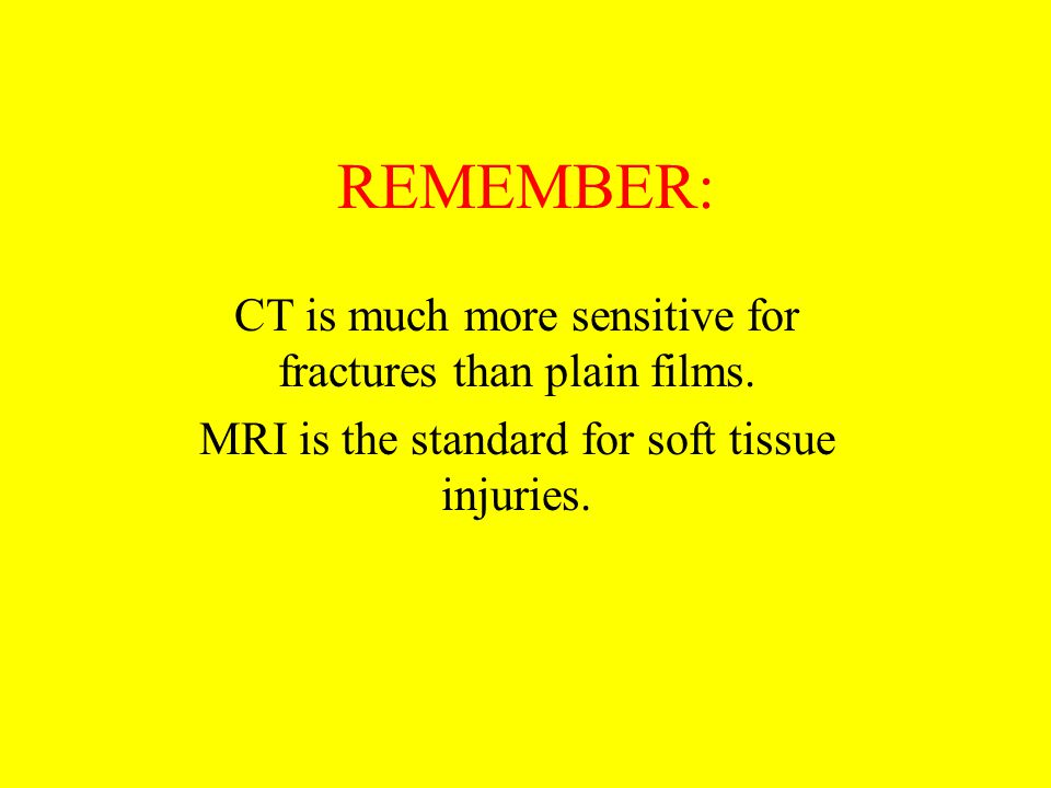 REMEMBER: CT is much more sensitive for fractures than plain films.