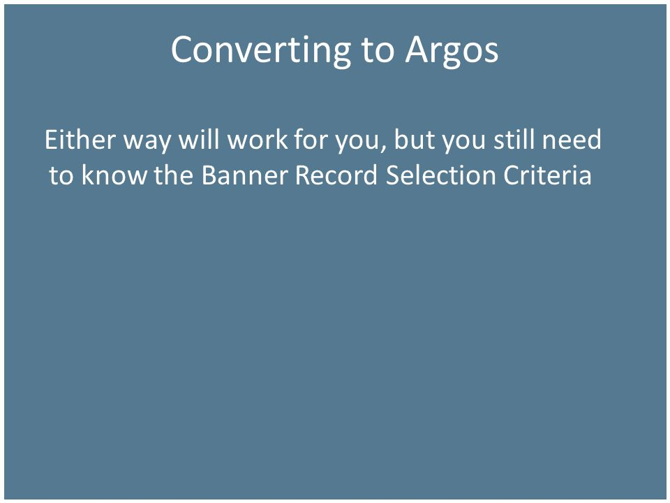 Converting to Argos Either way will work for you, but you still need to know the Banner Record Selection Criteria.