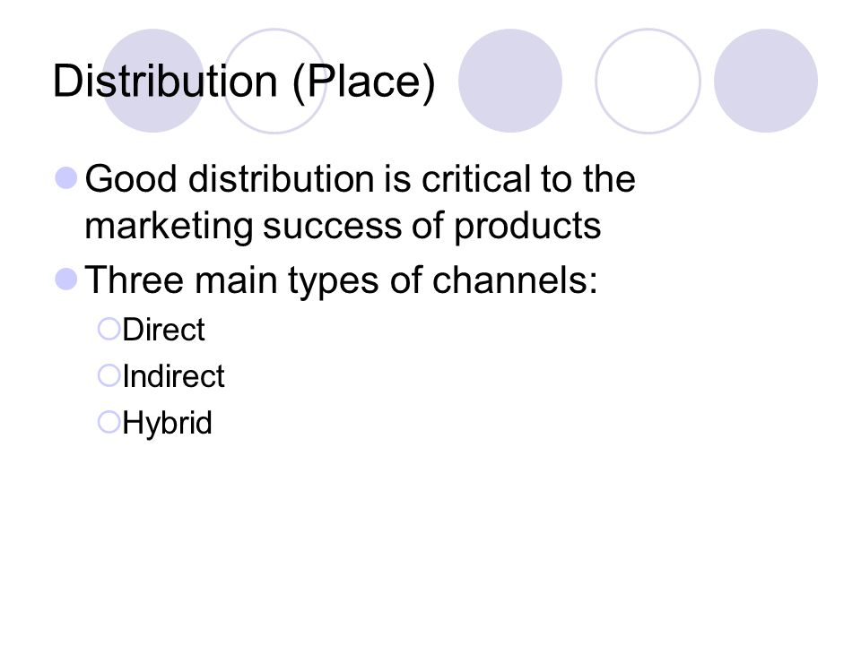 Distribution (Place) Good distribution is critical to the marketing success of products. Three main types of channels: