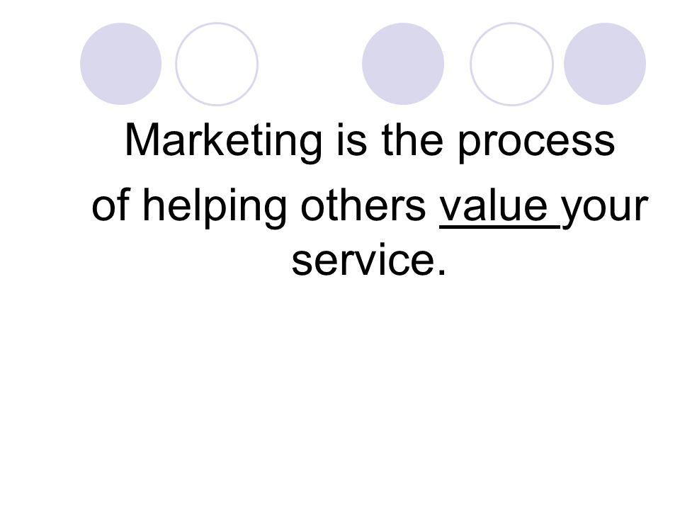 Marketing is the process of helping others value your service.