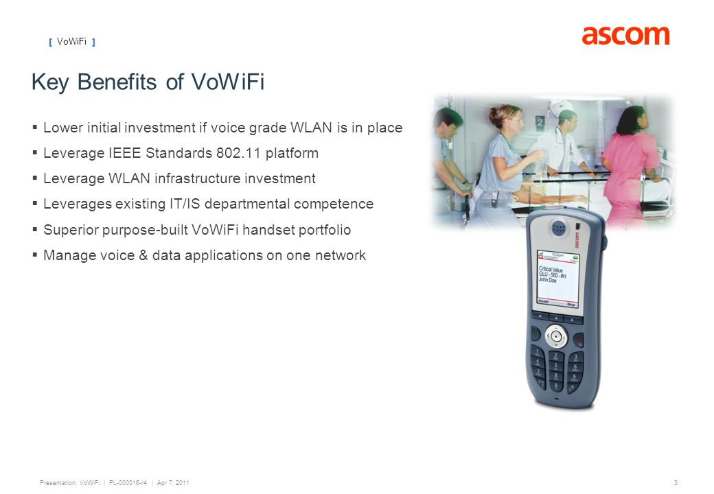 Key Benefits of VoWiFi Lower initial investment if voice grade WLAN is in place. Leverage IEEE Standards 802.11 platform.