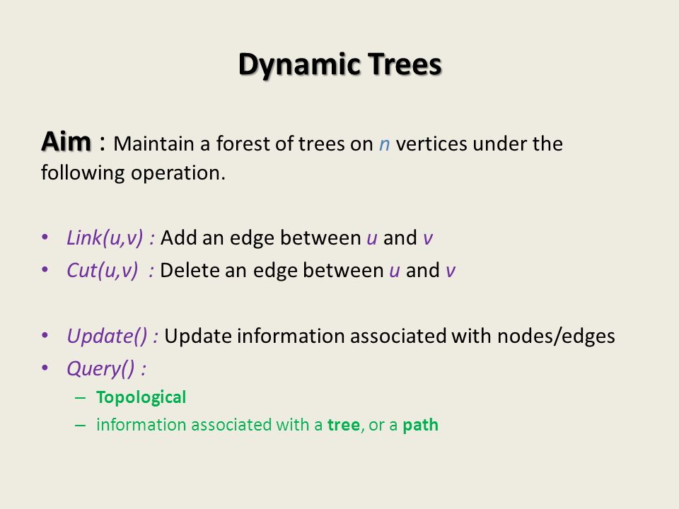Dynamic Trees Aim : Maintain a forest of trees on n vertices under the following operation. Link(u,v) : Add an edge between u and v.