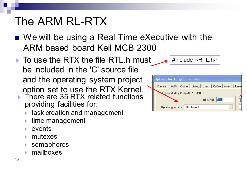 The ARM RL-RTX We will be using a Real Time eXecutive with the ARM based board Keil MCB 2300.