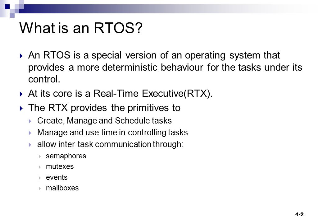 What is an RTOS An RTOS is a special version of an operating system that provides a more deterministic behaviour for the tasks under its control.