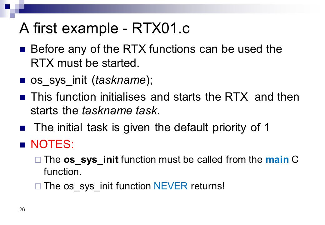A first example - RTX01.c Before any of the RTX functions can be used the RTX must be started. os_sys_init (taskname);