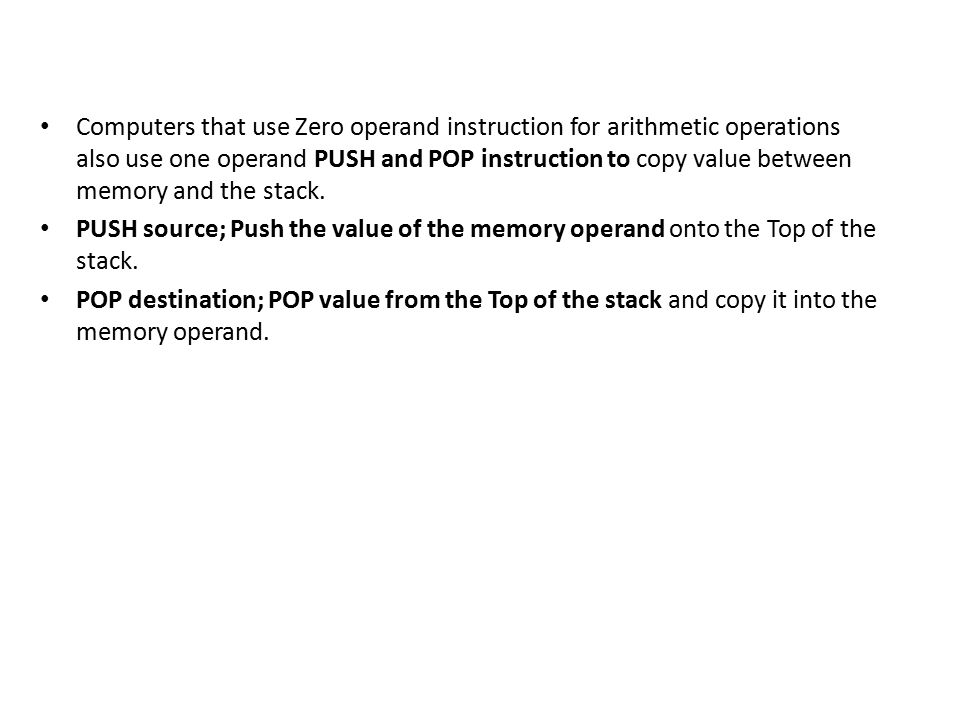 Computers that use Zero operand instruction for arithmetic operations also use one operand PUSH and POP instruction to copy value between memory and the stack.