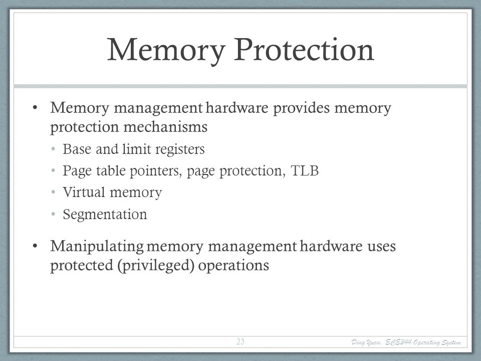 Memory Protection Memory management hardware provides memory protection mechanisms. Base and limit registers.